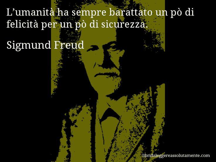 Aforisma di Sigmund Freud : L'umanità ha sempre barattato un pò di felicità per un pò di sicurezza.