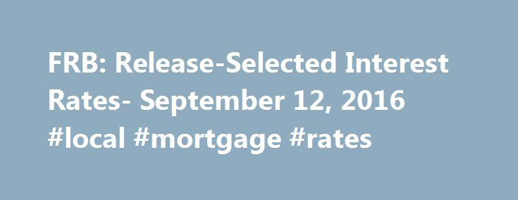 FRB: Release-Selected Interest Rates- September 12, 2016 #local #mortgage #rates http://money.remmont.com/frb-release-selected-interest-rates-september-12-2016-local-mortgage-rates/  #prime interest rate today # Selected Interest Rates (Weekly) – H.15 Footnotes 1. As of March 1, 2016, the daily effective federal funds rate (EFFR) is a volume-weighted median of transaction-level data collected from depository institutions in the Report of Selected Money Market Rates (FR 2420). Prior to March…