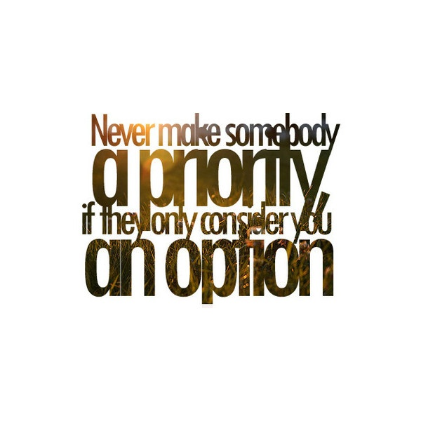 Never make someone a priority if they only consider you an option. Heh. Lesson learnt!