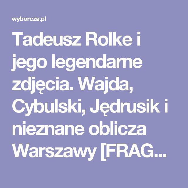 Tadeusz Rolke i jego legendarne zdjęcia. Wajda, Cybulski, Jędrusik i nieznane oblicza Warszawy [FRAGMENT KSIĄŻKI]