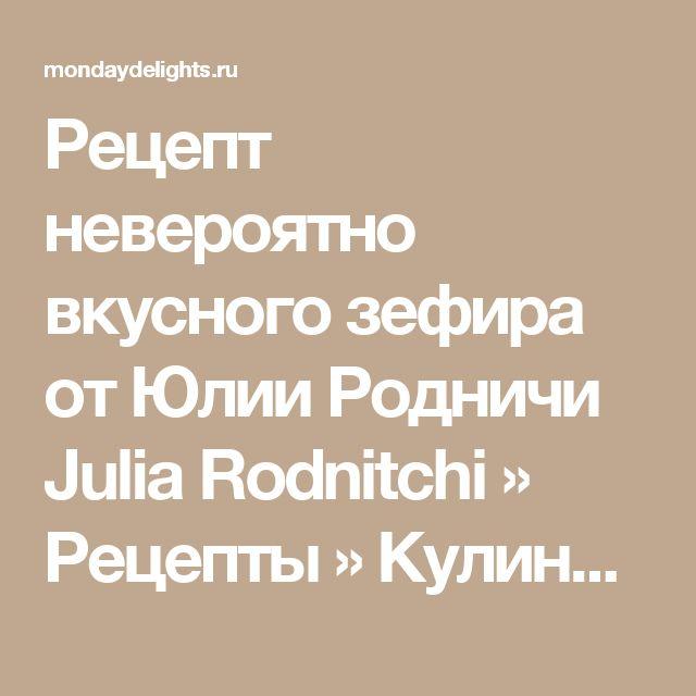Рецепт невероятно вкусного зефира от Юлии Родничи Julia Rodnitchi » Рецепты » Кулинарный журнал Насти Понедельник. Кулинарные рецепты с фото.