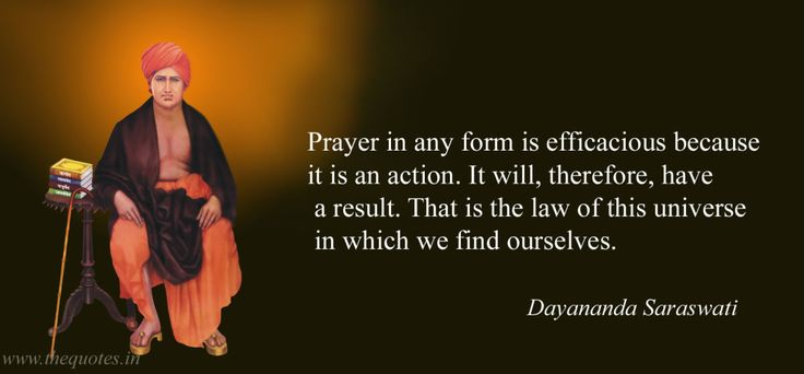 Prayer in any form is efficacious because it is an action. It will, therefore, have a result. That is the law of this universe in which we find ourselves – Dayananda Saraswati