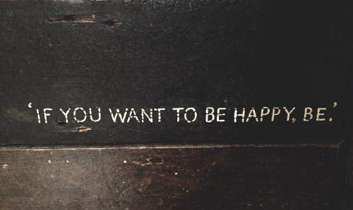 Wenn Du glücklich sein willst, sei es.
