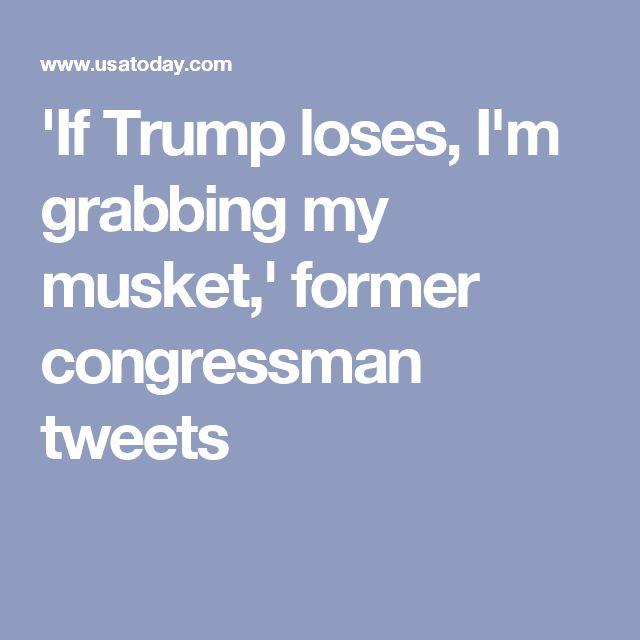 'If Trump loses, I'm grabbing my musket,' former congressman tweets