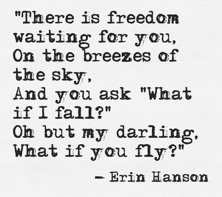 """There is freedom waiting for you, On the breezes of the sky, And you ask ""What if I fall?"" Oh but my darling, What if you fly?""  -Erin Hanson This quote courtesy of @Pinstamatic (http://pinstamatic.com)"