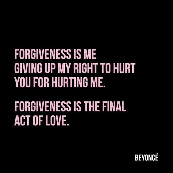 Forgiveness is me giving up my right to hurt you for hurting me. Forgiveness is the final act of love.