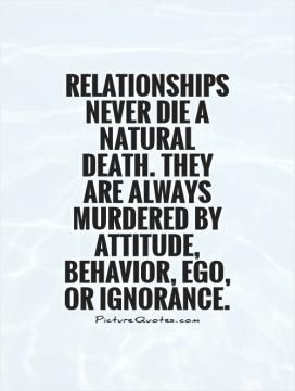 Relationships never die a natural death. They are always murdered by Attitude, Behavior, Ego, or Ignorance.