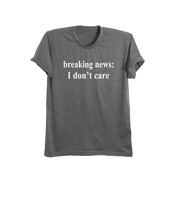 Breaking news I don't care funny t-shirts with saying shirts  #shirts #graphic tee #t shirt #tees #tops #clothes #teen fashion #women #men #teenagers #funny #cool #nope #funny #cute #fun #grunge #swag #dope #outfits #outfits for school #college #tumblr #hipster #quotes #kissinfashion #party #ootd #casual #instagram #instafashion #hm #facebook #topshop #urbanoutfitters