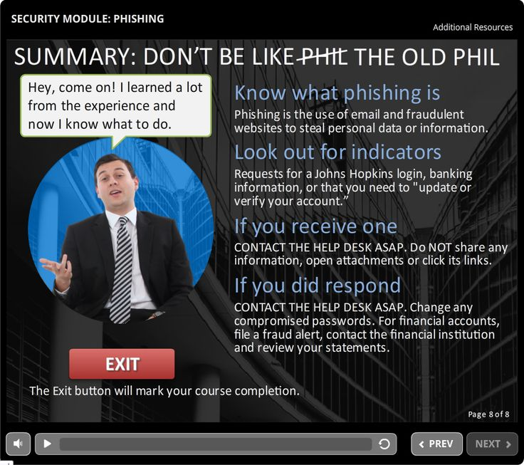 Security Module - Phishing  (Summary page)   5 minute course that introduces participants to email phishing scams - How to identify them and what to do if you receive or respond to one.   An eLearning Brothers template was used for page layouts.