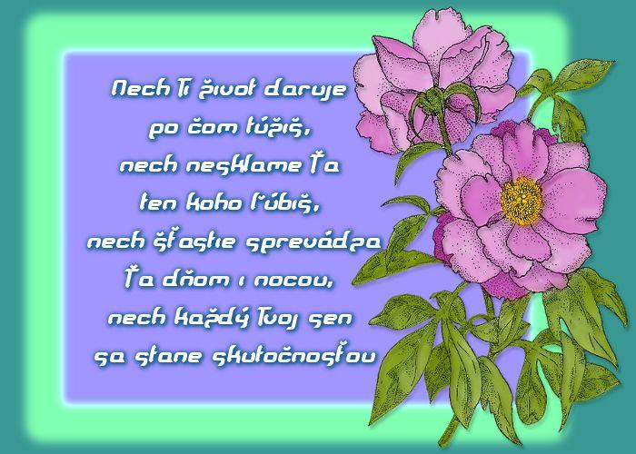 Nech Ti život daruje po čom túžiš, nech nesklame Ťa ten koho ľúbiš, nech šťastie sprevádza Ťa dňom i nocou, nech každý Tvoj sen sa stane skutočnosťou