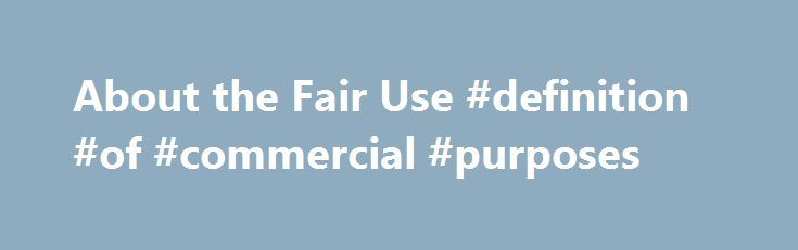 About the Fair Use #definition #of #commercial #purposes http://commercial.remmont.com/about-the-fair-use-definition-of-commercial-purposes/  #commercial music definition # U.S. Copyright Office Fair Use Index Welcome to the U.S. Copyright Office Fair Use Index. This Fair Use Index is a project undertaken by the Office of the Register in support of the 2013 Joint Strategic Plan on Intellectual Property Enforcement of the Office of the Intellectual Property Enforcement Coordinator (IPEC […]