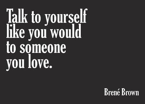 Talk to yourself like you would to someone you love.  (I need to remember this.)