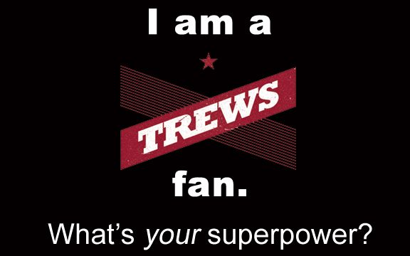 It's a power all Trews fans share. What's yours?