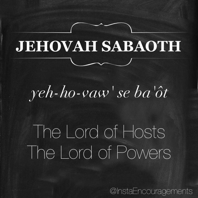 """'Jehovah is translated as """"The Existing One"""" or """"Lord."""" The chief meaning of Jehovah is derived from the Hebrew word Havah meaning """"to be"""" or """"to exist."""" It also suggests """"to become"""" or specifically """"to become known"""" - this denotes a God who reveals Himself unceasingly. Sabaoth (se bâ'ôt) means """"armies"""" or """"hosts."""" Jehovah Sabaoth can be translated as """"The Lord of Armies"""" (1Sa 1:3). This name denotes His universal sovereignty over every army, both spiritual and earthly...' — @b"""