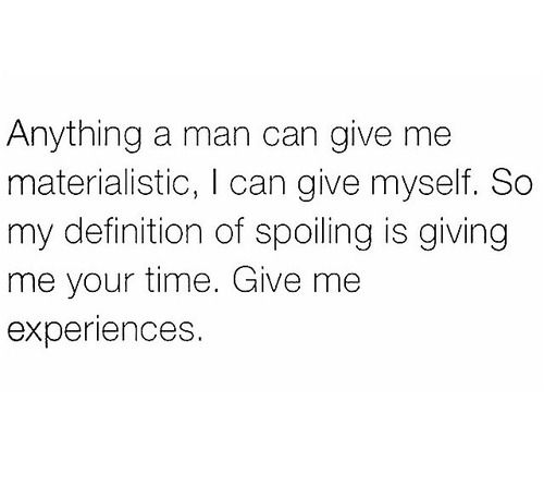 """Anything a man can give me materialistic, I can give myself. So my definition of spoiling is giving me your time. Give me experiences."""