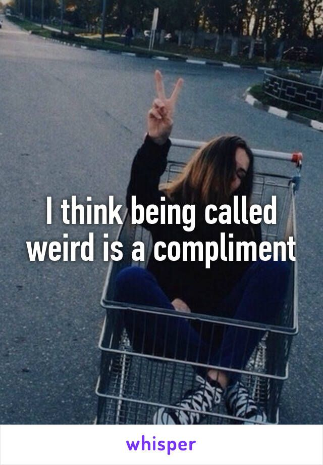 I think being called weird is a compliment