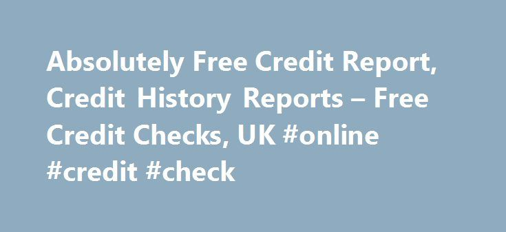 Absolutely Free Credit Report, Credit History Reports – Free Credit Checks, UK #online #credit #check http://credit-loan.remmont.com/absolutely-free-credit-report-credit-history-reports-free-credit-checks-uk-online-credit-check/  #absolutely free credit report # To ensure you're not left disappointed when you apply for a loan, credit card, mortgage, or any other form of credit, it's wise to view your free credit history reports to identify and prevent any potential issues. Before approving…