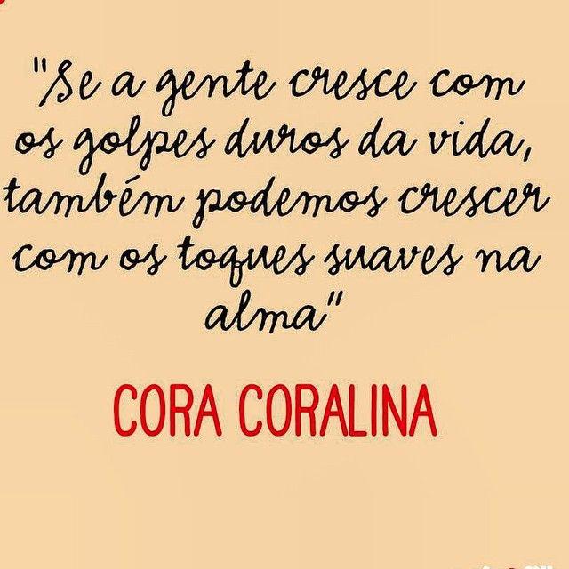 Se a gente cresce como os golpes duros da vida, também podemos crescer como os toques suaves na alma - Cora Coralina.