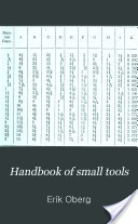 """Handbook of Small Tools: Comprising Threading Tools, Taps, Dies, Cutters, Drills, and Reamers"" - Anonymous - 1908, 517 pp."