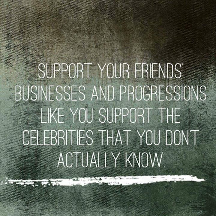 Support your friends' businesses and progressions like you support the celebrities that you don't actually know.