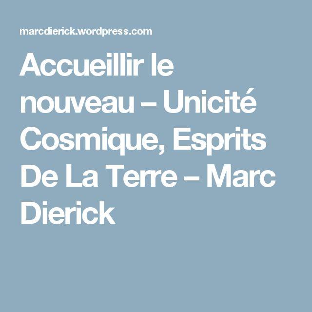 Accueillir le nouveau – Unicité Cosmique, Esprits De La Terre – Marc Dierick