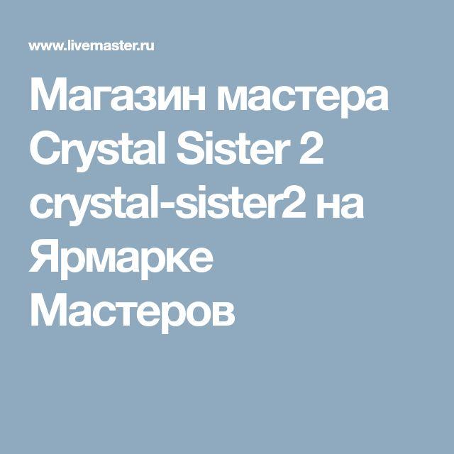 Магазин мастера Crystal Sister 2 crystal-sister2 на Ярмарке Мастеров