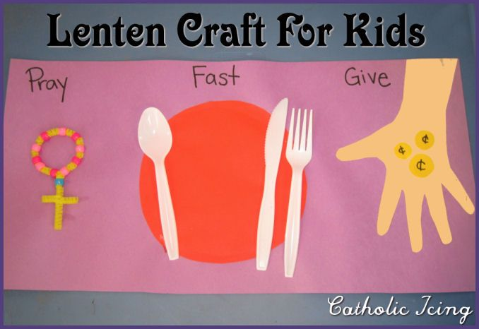 Pray, Fast, Give Alms– a Lenten Craft for Kids.  Use a real paper plate, plastic silverware, and real pennies for that extra special touch.  :)
