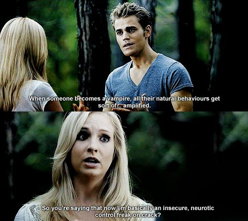 Stefan: When someone becomes a vampire all their natural behaviors get sort of.. amplified. Caroline: So you're saying now I'm basically an insecure, neurotic control freak on crack?!