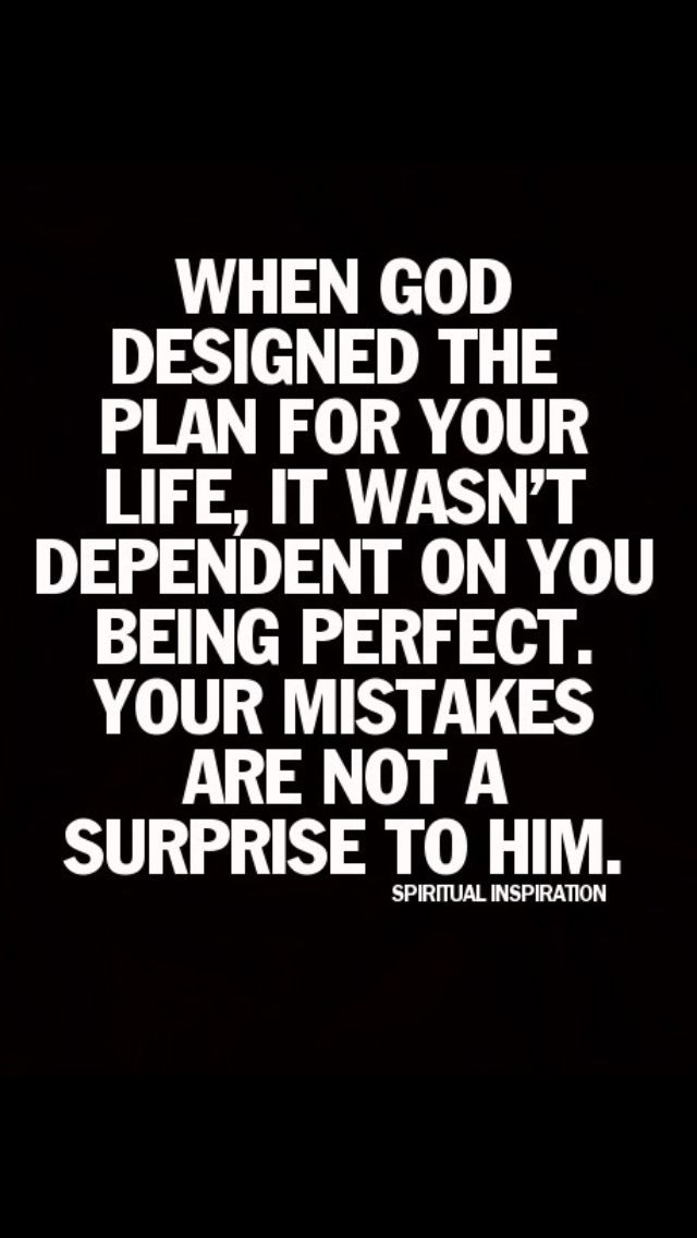 When God designed the plan fo ryour life, it wasn't dependent on you being perfect. Your mistakes are not a surprise to Him.