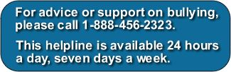 For advice or support on bullying, please call 1-888-456-2323. This helpline is available 24 hours a day, seven days a week.