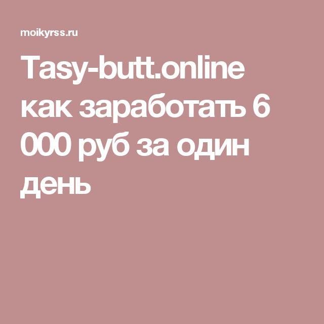 Tasy-butt.online как заработать 6 000 руб за один день