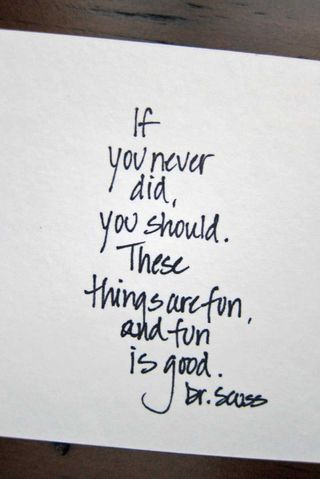 If you never did, you should. These things are fun, and fun is good. - Dr. Seuss