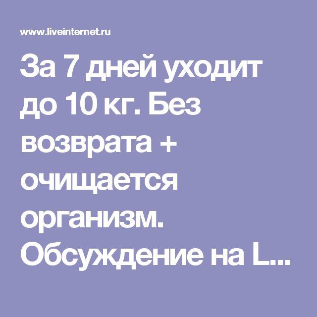 За 7 дней уходит до 10 кг. Без возврата + очищается организм. Обсуждение на LiveInternet - Российский Сервис Онлайн-Дневников