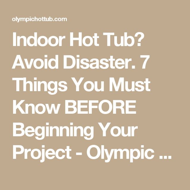 Indoor Hot Tub? Avoid Disaster. 7 Things You Must Know BEFORE Beginning Your Project - Olympic Hot Tub