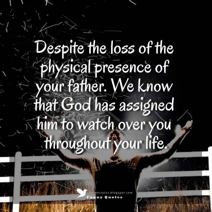 Despite the loss of the physical presence of your father. We know that God has assigned him to watch over you throughout your life.