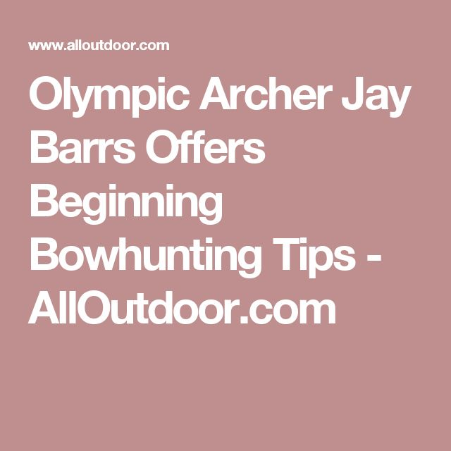 Olympic Archer Jay Barrs Offers Beginning Bowhunting Tips - AllOutdoor.com