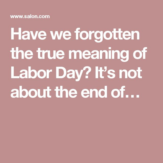 Have we forgotten the true meaning of Labor Day? It's not about the end of…