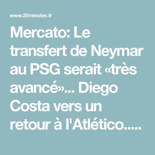 Mercato: Le transfert de Neymar au PSG serait «très avancé»... Diego Costa vers un retour à l'Atlético... Revivez le live de jeudi avec nous