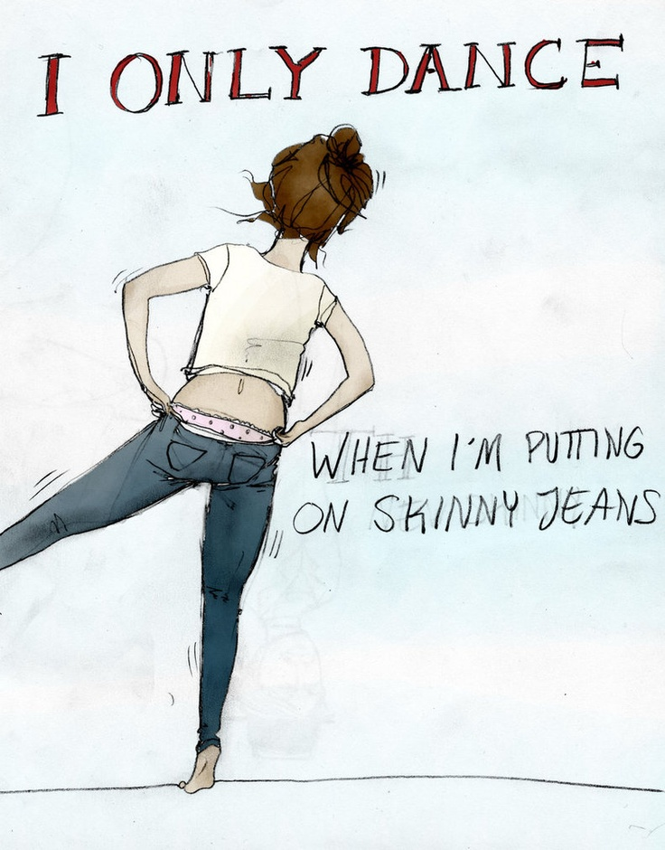 haha! you do do a funny dance when you put on skinny jeans!