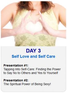 It's Day 3 of the 2013 Tapping World Summit    Tonight's sessions are on Self Care and Self Love:    Session #1:  Tapping Into Self-Care: Finding the Power to Say No to Others and Yes to Yourself    Session #2:  The Spiritual Power of Being Sexy!    Register Here