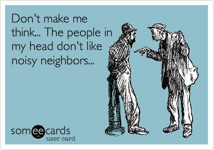 Don't make me think... The people in my head don't like noisy neighbors...Ecards