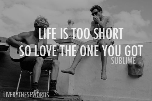 Life is too short so love the one you got. --Sublime