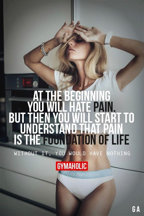 At the beginning You will hate PAIN But Then You Will Start To Understand And That Pain Is  The Foundation Of Life