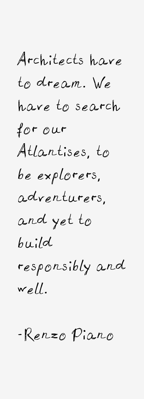 Los arquitectos tienen sueños . Tenemos que buscar nuestras Atlántidas, para ser exploradores, aventureros, y sin embargo, para construir de forma responsable y buena. Renzo Piano   Architects have to dreams. We have to search for our atlantises, to be explorers, adventurers, and yet to build responsibly and well.  Renzo Piano