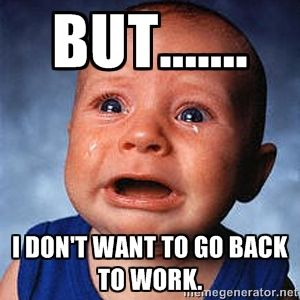 but....... I don't want to go back to work.  | Crying Baby