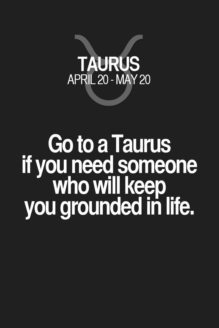 Go to a Taurus if you need someone who will keep you grounded in life. Taurus | Taurus Quotes | Taurus Zodiac Signs