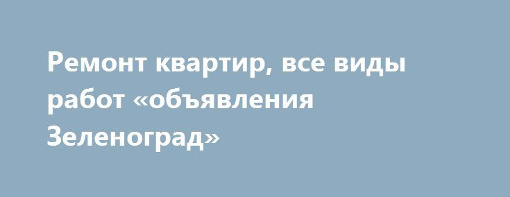 Ремонт квартир, все виды работ «объявления Зеленоград» http://www.pogruzimvse.ru/doska105/?adv_id=1439 Качественно и совсем не дорого выполним ремонт квартир в Зеленограде. Все виды строительных работ: малярка-штукатурка, шпатлевка, покраска, обои, электрика, сантехника, кладка плитки, ламинат, дизайн, гарантия. {{AutoHashTags}}