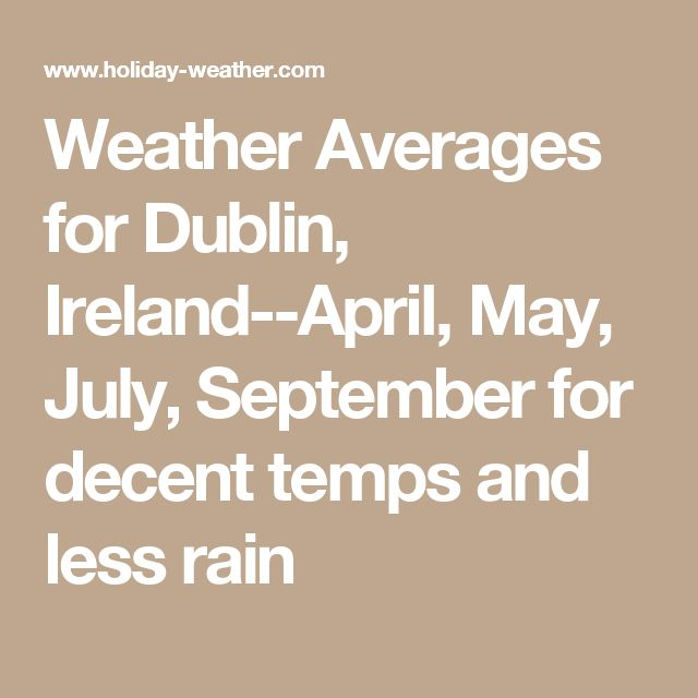 Weather Averages for Dublin, Ireland--April, May, July, September for decent temps and less rain