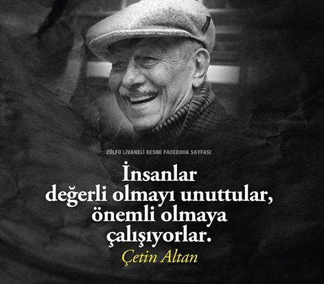 İnsanlar değerli olmayı unuttular, önemli olmaya çalışıyorlar... Çetin Altan.
