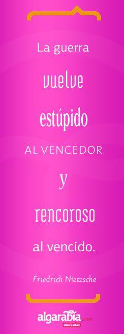 """""""La guerra vuelve estúpido al vencedor y rencoroso al vencido."""" Nietzsche"""